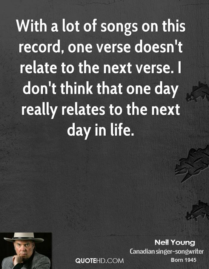 With a lot of songs on this record, one verse doesn't relate to the next verse. I don't think that one day really relates to the next day in life.