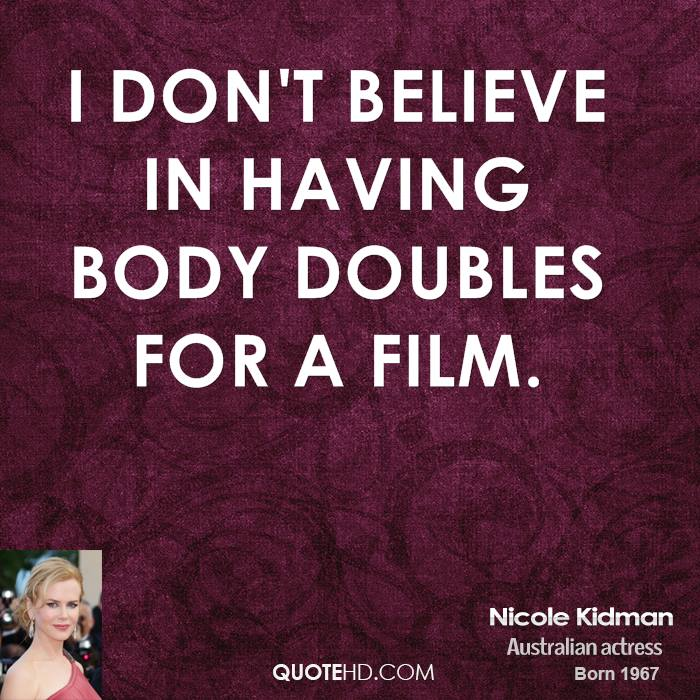 I don't believe in having body doubles for a film.