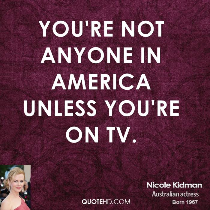 You're not anyone in America unless you're on TV.