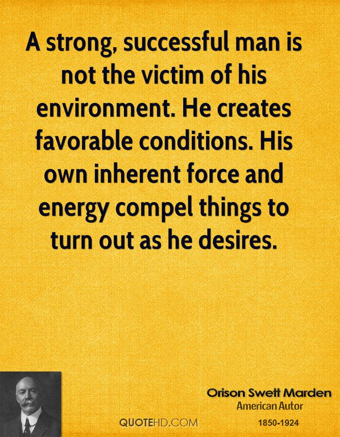 A strong, successful man is not the victim of his environment. He creates favorable conditions. His own inherent force and energy compel things to turn out as he desires.