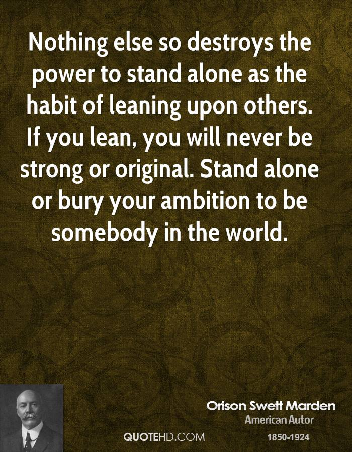 Good Nothing Else So Destroys The Power To Stand Alone As The Habit Of Leaning  Upon Others