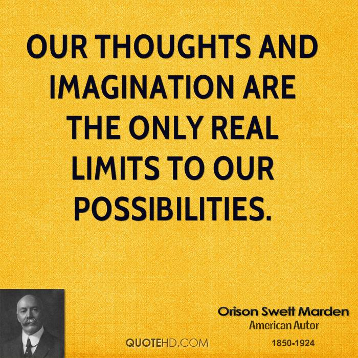 Our thoughts and imagination are the only real limits to our possibilities.