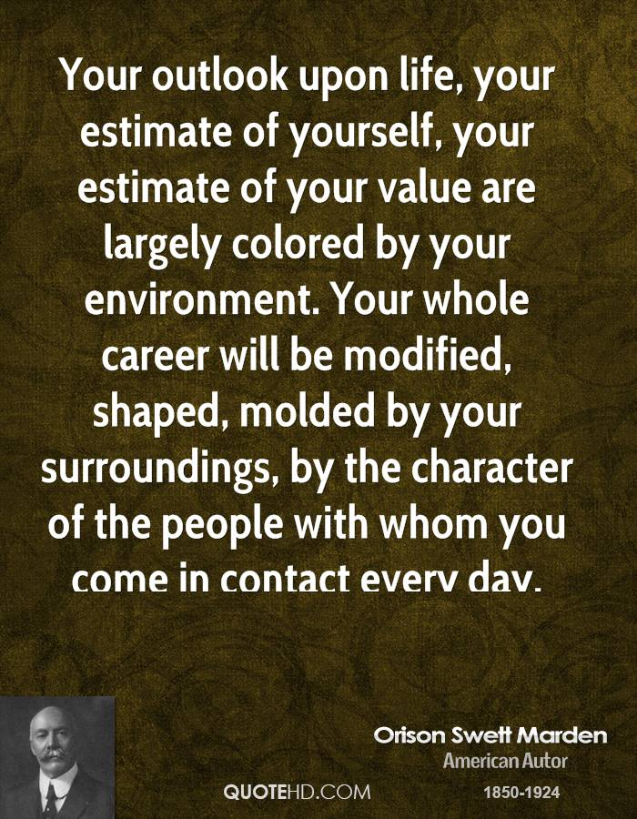 Your outlook upon life, your estimate of yourself, your estimate of your value are largely colored by your environment. Your whole career will be modified, shaped, molded by your surroundings, by the character of the people with whom you come in contact every day.