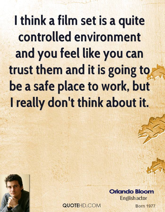 I think a film set is a quite controlled environment and you feel like you can trust them and it is going to be a safe place to work, but I really don't think about it.