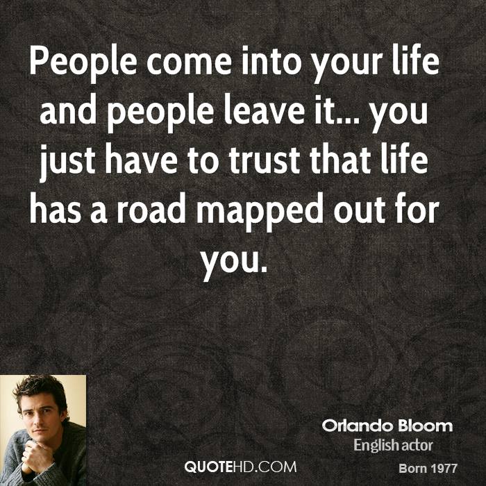 People come into your life and people leave it... you just have to trust that life has a road mapped out for you.