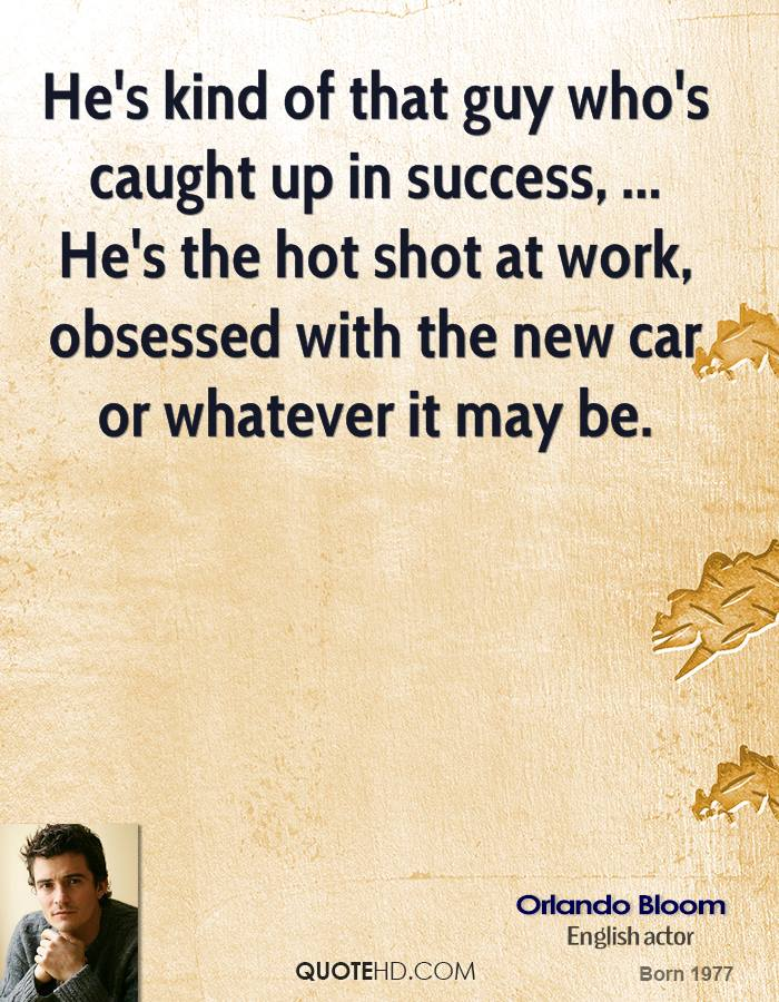 He's kind of that guy who's caught up in success, ... He's the hot shot at work, obsessed with the new car or whatever it may be.