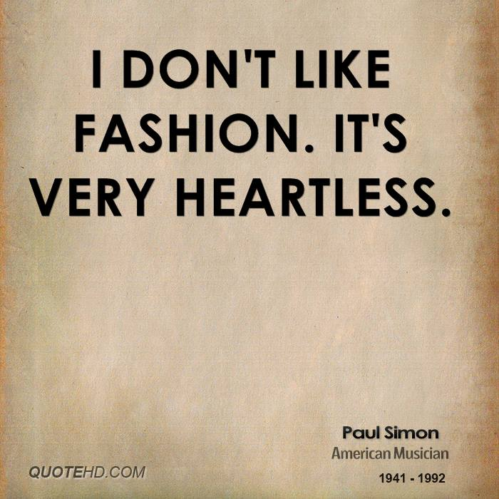 I don't like fashion. It's very heartless.