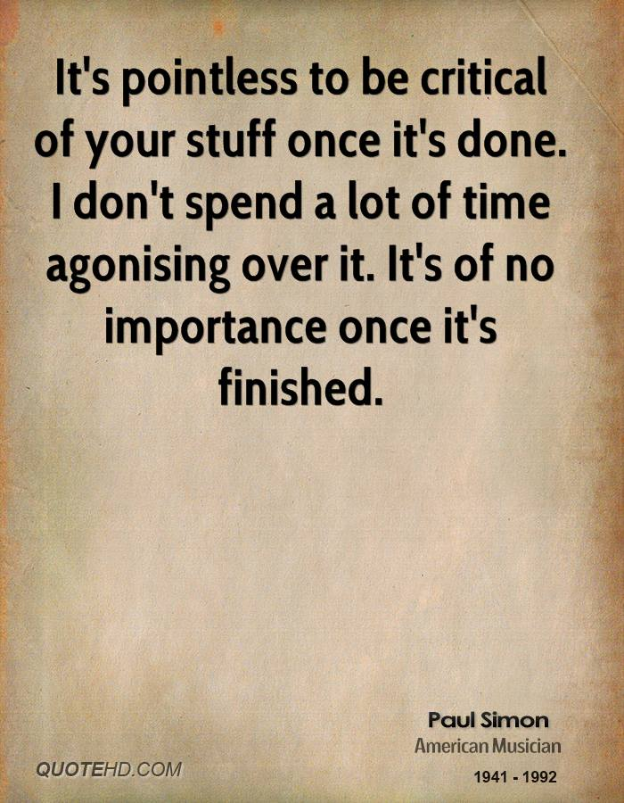 It's pointless to be critical of your stuff once it's done. I don't spend a lot of time agonising over it. It's of no importance once it's finished.
