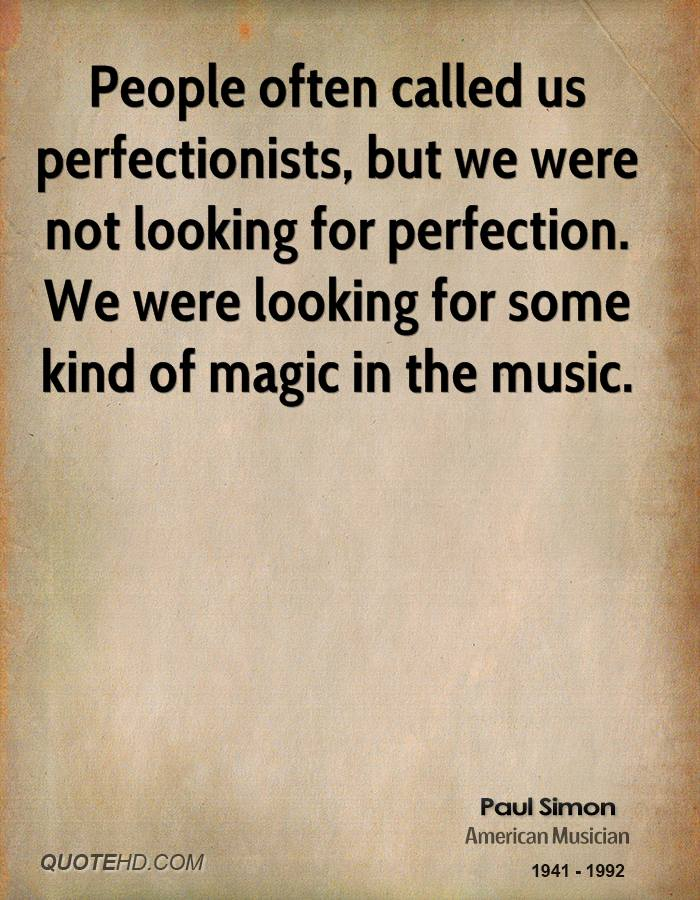 People often called us perfectionists, but we were not looking for perfection. We were looking for some kind of magic in the music.
