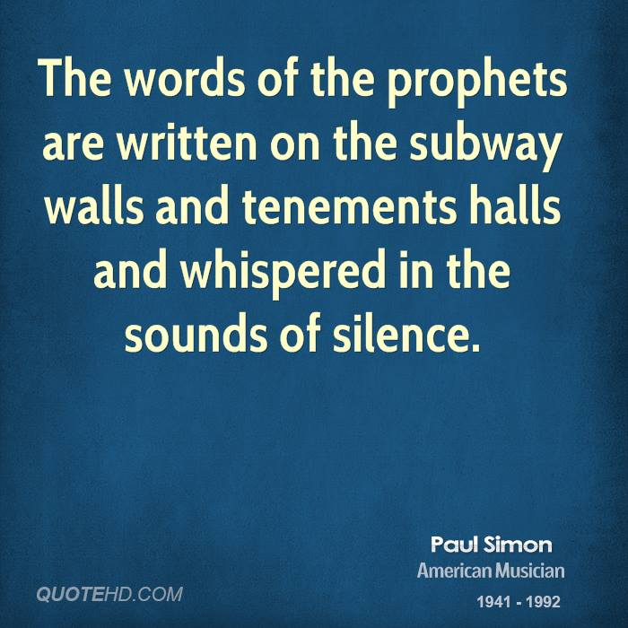 The words of the prophets are written on the subway walls and tenements halls and whispered in the sounds of silence.