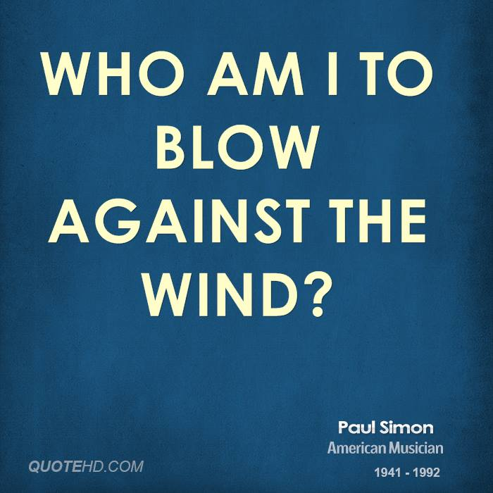 Who am I to blow against the wind?