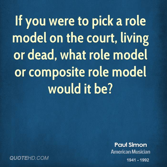 If you were to pick a role model on the court, living or dead, what role model or composite role model would it be?