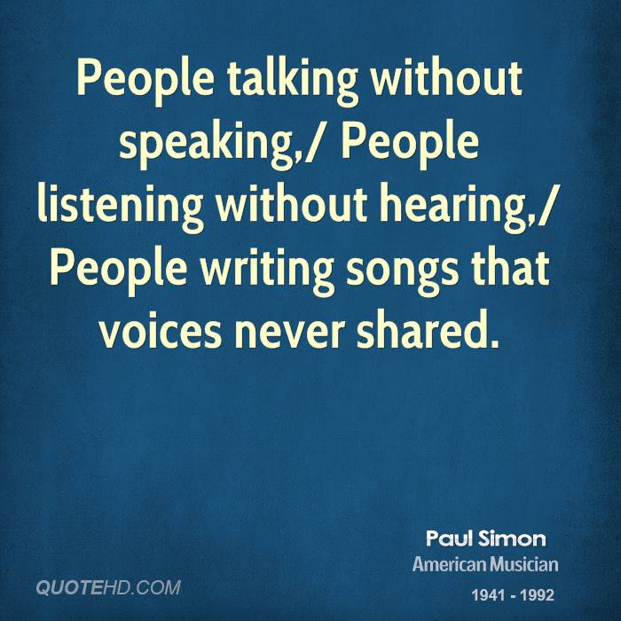 People talking without speaking,/ People listening without hearing,/ People writing songs that voices never shared.