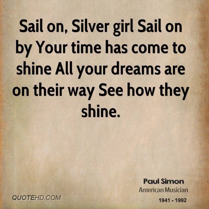 Sail on, Silver girl Sail on by Your time has come to shine All your dreams are on their way See how they shine.