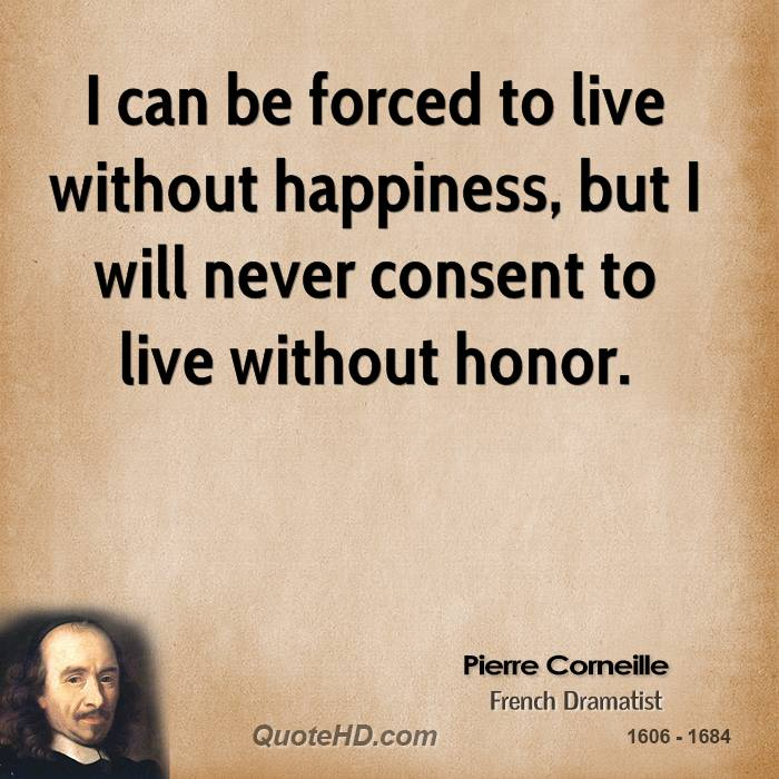 I can be forced to live without happiness, but I will never consent to live without honor.