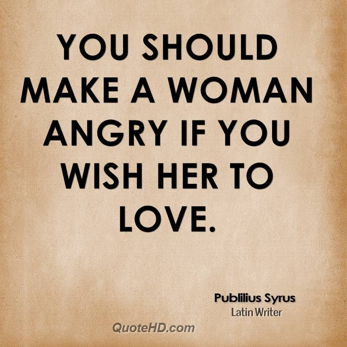 You should make a woman angry if you wish her to love.