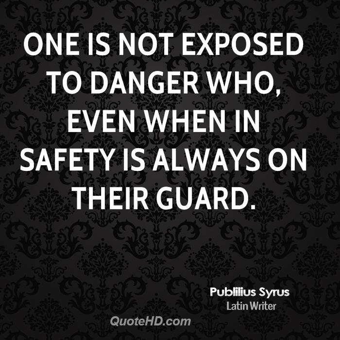 One is not exposed to danger who, even when in safety is always on their guard.