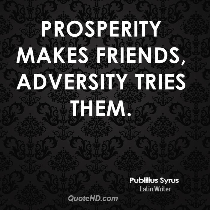prosperity gains friend adversity tries them 189+10 sentence examples: 1 learning is an ornament in prosperity, a refuge in adversity, and a provision in old age 2 prosperity makes friends and adversity tries them.