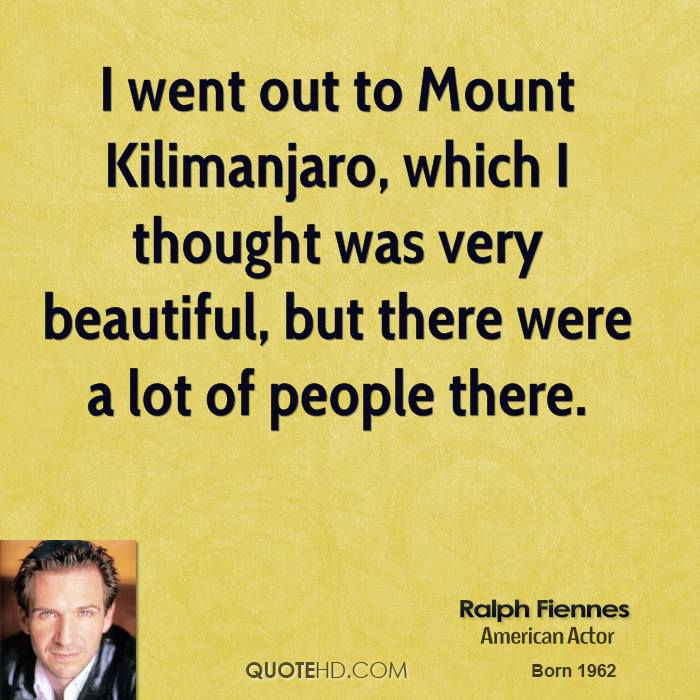 I went out to Mount Kilimanjaro, which I thought was very beautiful, but there were a lot of people there.