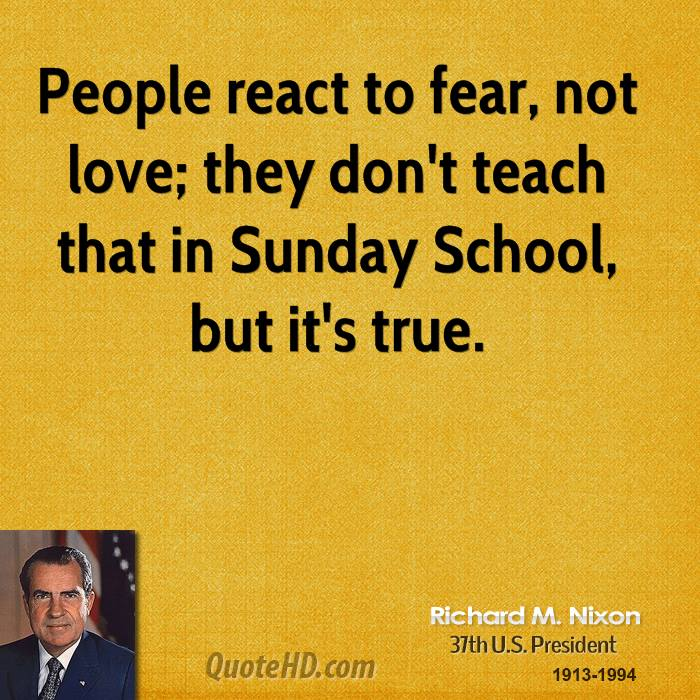People react to fear, not love; they don't teach that in Sunday School, but it's true.