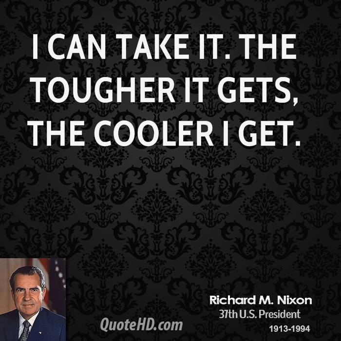 I can take it. The tougher it gets, the cooler I get.