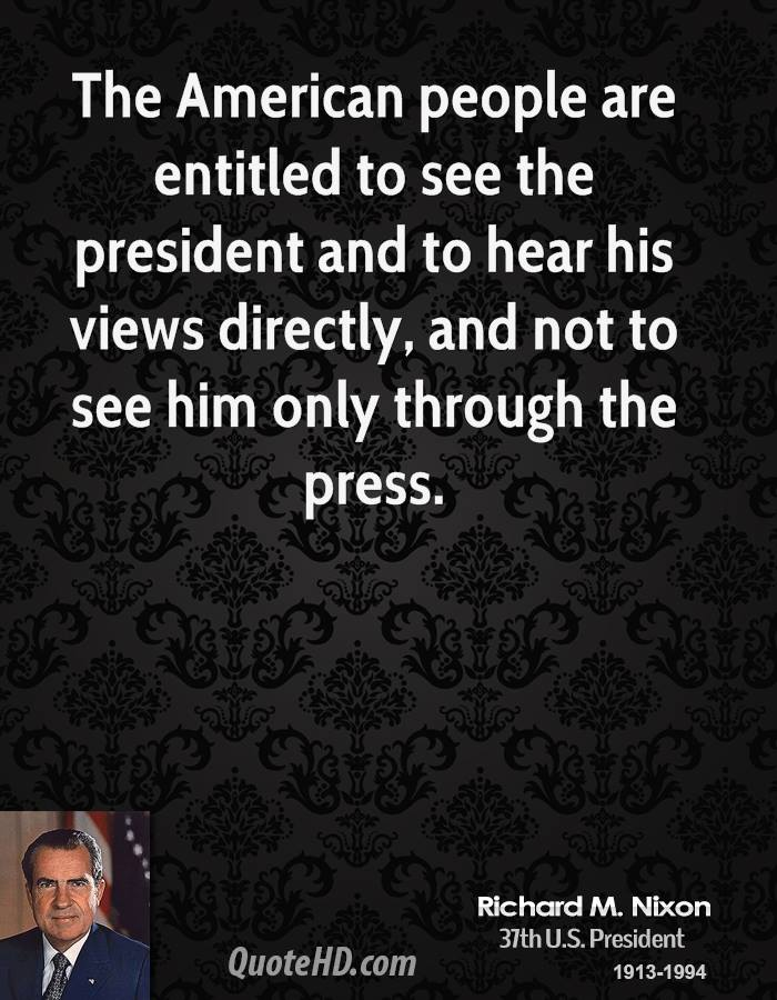The American people are entitled to see the president and to hear his views directly, and not to see him only through the press.
