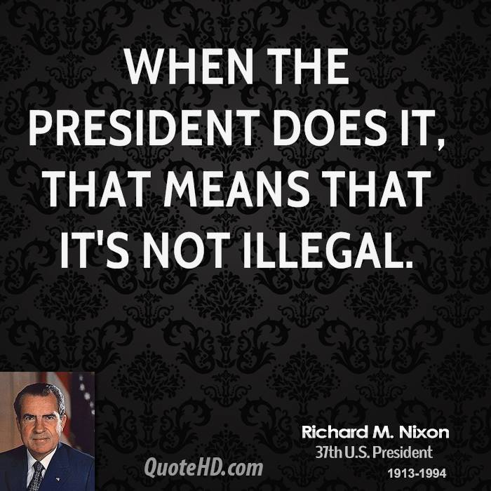 When the President does it, that means that it's not illegal.