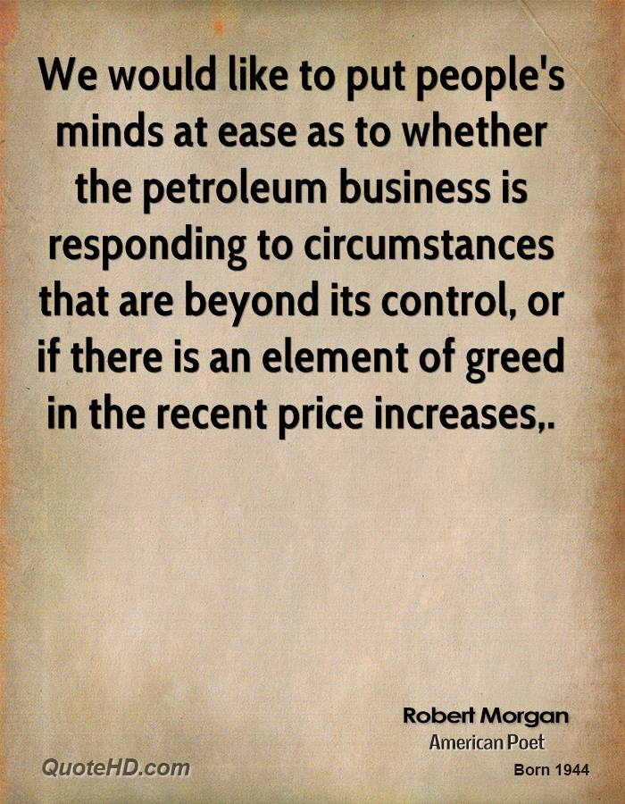We would like to put people's minds at ease as to whether the petroleum business is responding to circumstances that are beyond its control, or if there is an element of greed in the recent price increases.