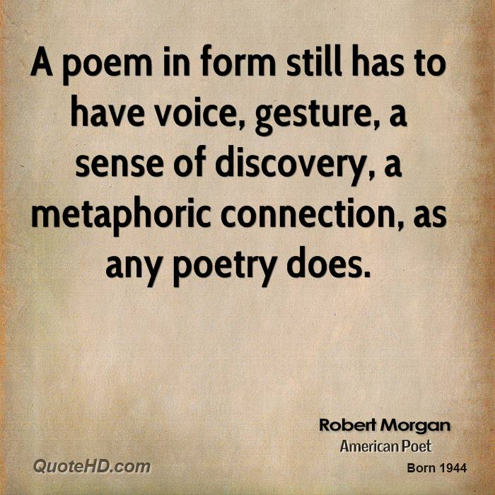 A poem in form still has to have voice, gesture, a sense of discovery, a metaphoric connection, as any poetry does.