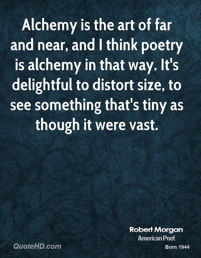 Alchemy is the art of far and near, and I think poetry is alchemy in that way. It's delightful to distort size, to see something that's tiny as though it were vast.