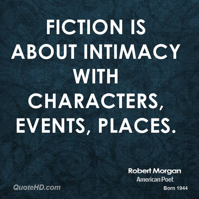 Fiction is about intimacy with characters, events, places.