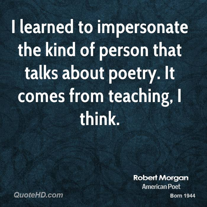 I learned to impersonate the kind of person that talks about poetry. It comes from teaching, I think.