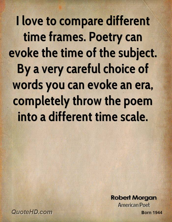 I love to compare different time frames. Poetry can evoke the time of the subject. By a very careful choice of words you can evoke an era, completely throw the poem into a different time scale.