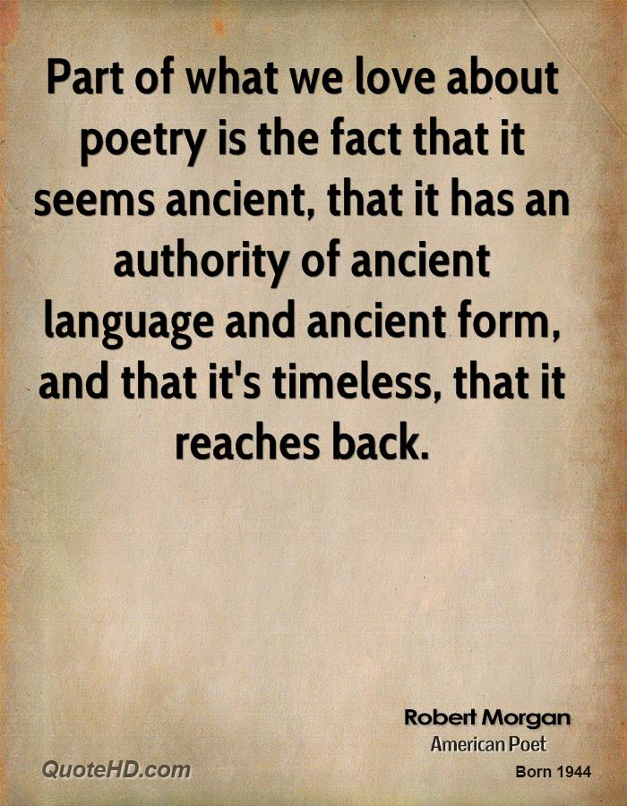 Part of what we love about poetry is the fact that it seems ancient, that it has an authority of ancient language and ancient form, and that it's timeless, that it reaches back.