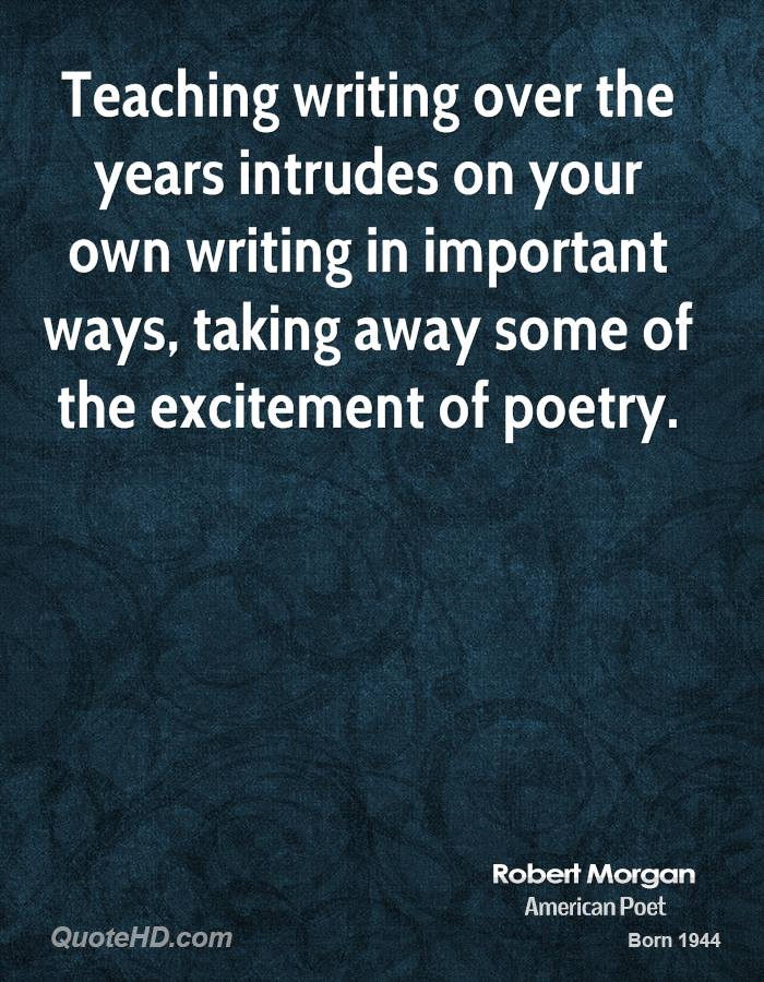 Teaching writing over the years intrudes on your own writing in important ways, taking away some of the excitement of poetry.