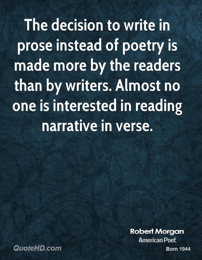 The decision to write in prose instead of poetry is made more by the readers than by writers. Almost no one is interested in reading narrative in verse.