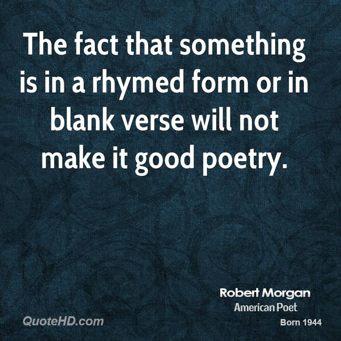 The fact that something is in a rhymed form or in blank verse will not make it good poetry.