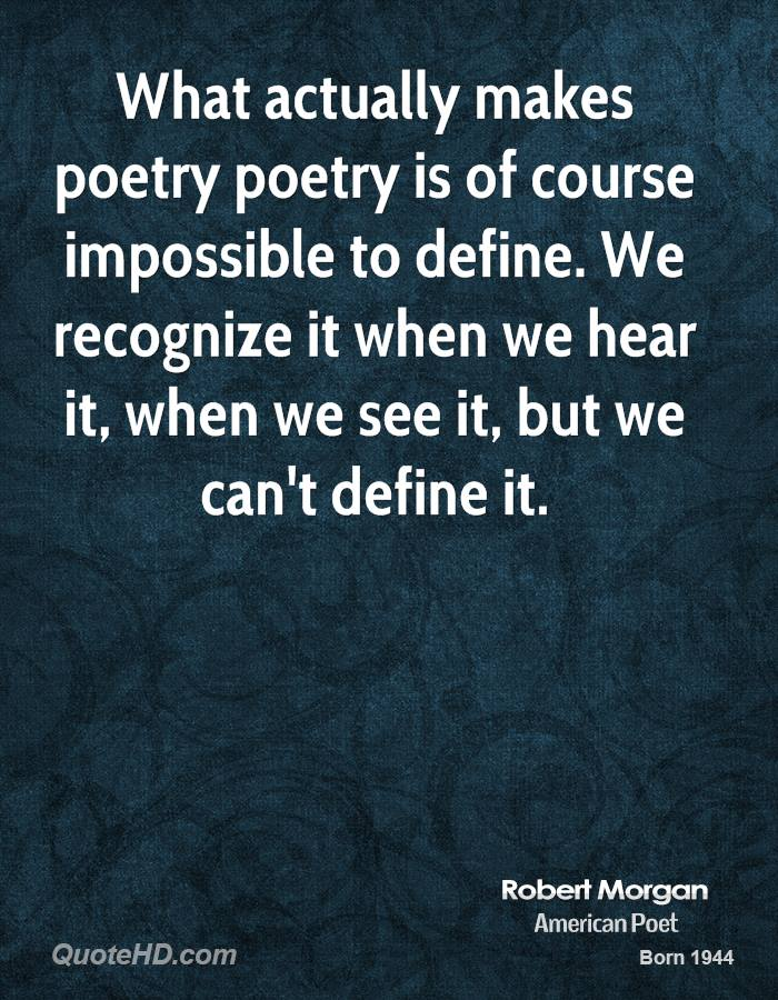 What actually makes poetry poetry is of course impossible to define. We recognize it when we hear it, when we see it, but we can't define it.