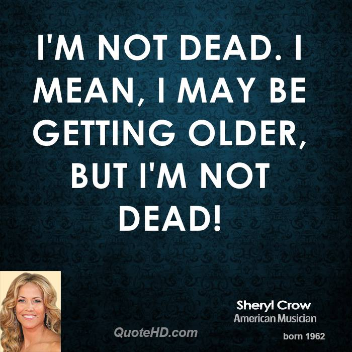 I'm not dead. I mean, I may be getting older, but I'm not dead!