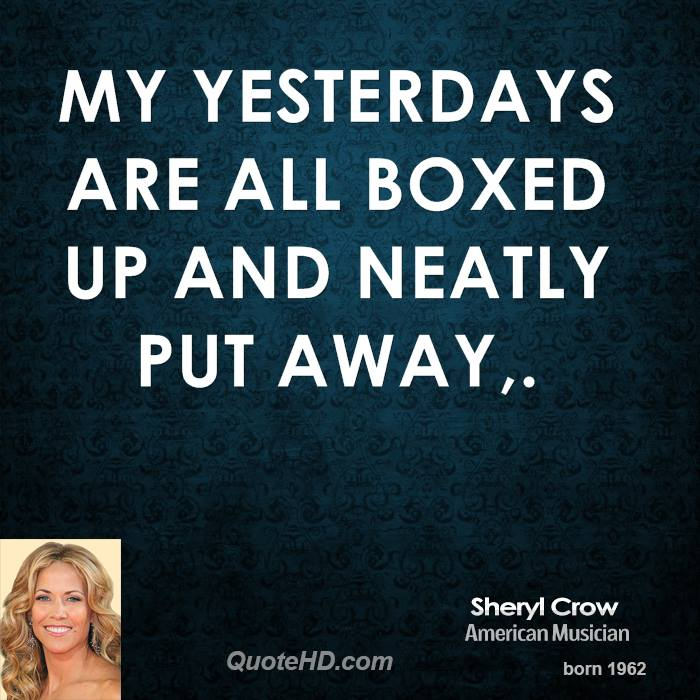 My yesterdays are all boxed up and neatly put away.