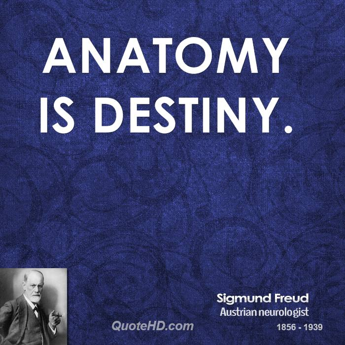 sigmund freud anatomy is destiny Sigmund freud anatomy is destiny  look into the depths of your own soul and learn first to know yourself, then you will understand why this illness was bound to.