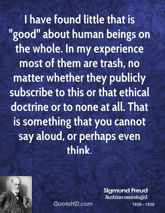 """I have found little that is """"good"""" about human beings on the whole. In my experience most of them are trash, no matter whether they publicly subscribe to this or that ethical doctrine or to none at all. That is something that you cannot say aloud, or perhaps even think."""