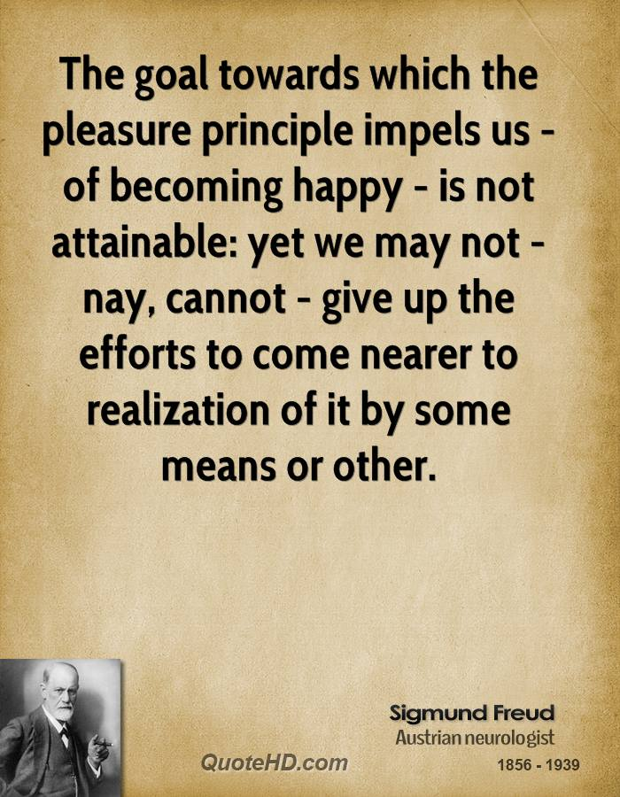 The goal towards which the pleasure principle impels us - of becoming happy - is not attainable: yet we may not - nay, cannot - give up the efforts to come nearer to realization of it by some means or other.