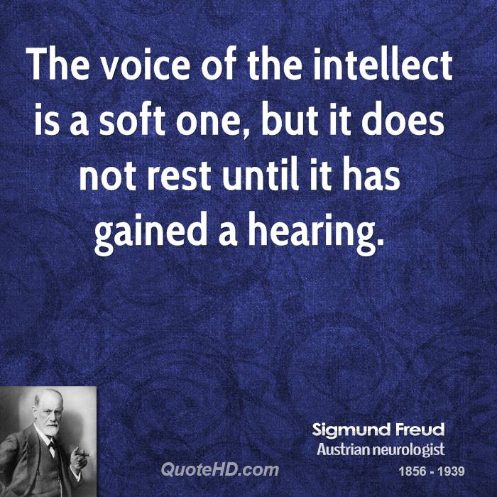 The voice of the intellect is a soft one, but it does not rest until it has gained a hearing.