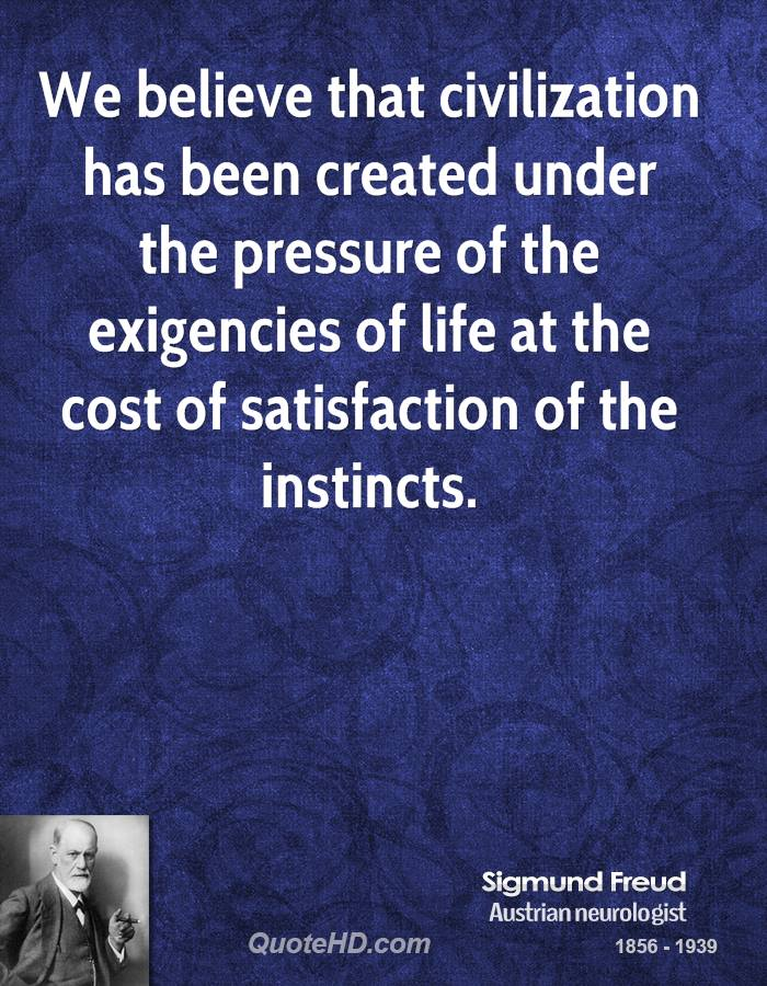 We believe that civilization has been created under the pressure of the exigencies of life at the cost of satisfaction of the instincts.
