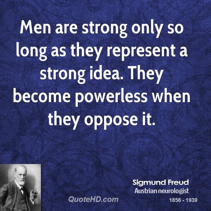 Men are strong only so long as they represent a strong idea. They become powerless when they oppose it.