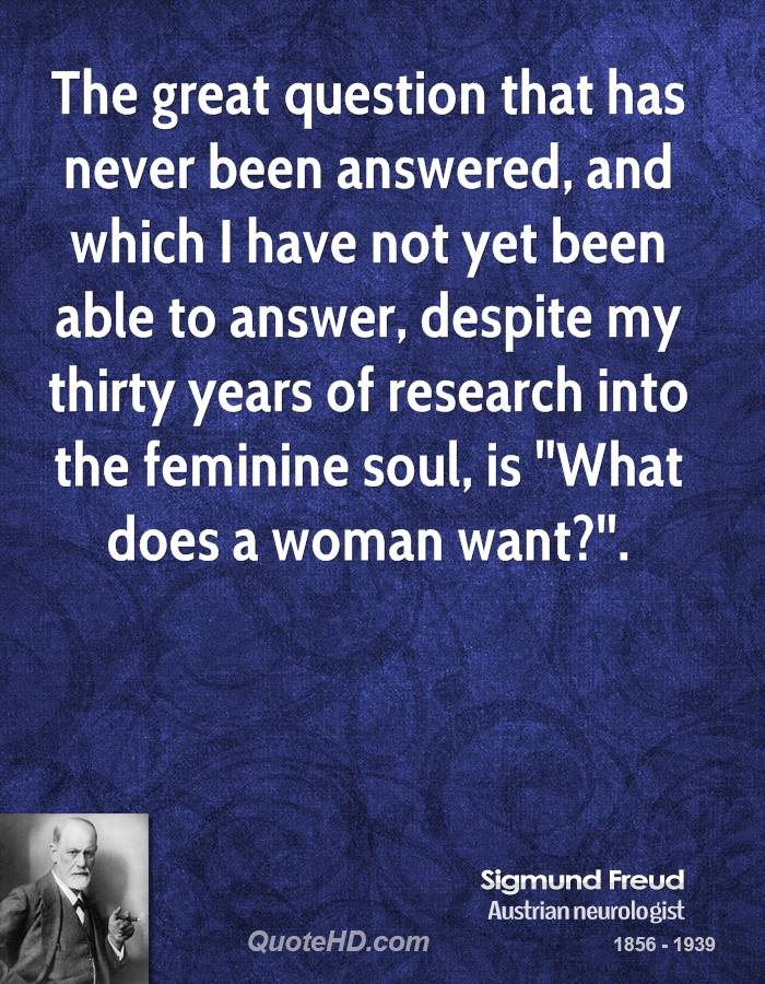 The great question that has never been answered, and which I have not yet been able to answer, despite my thirty years of research into the feminine soul, is ''What does a woman want?''.