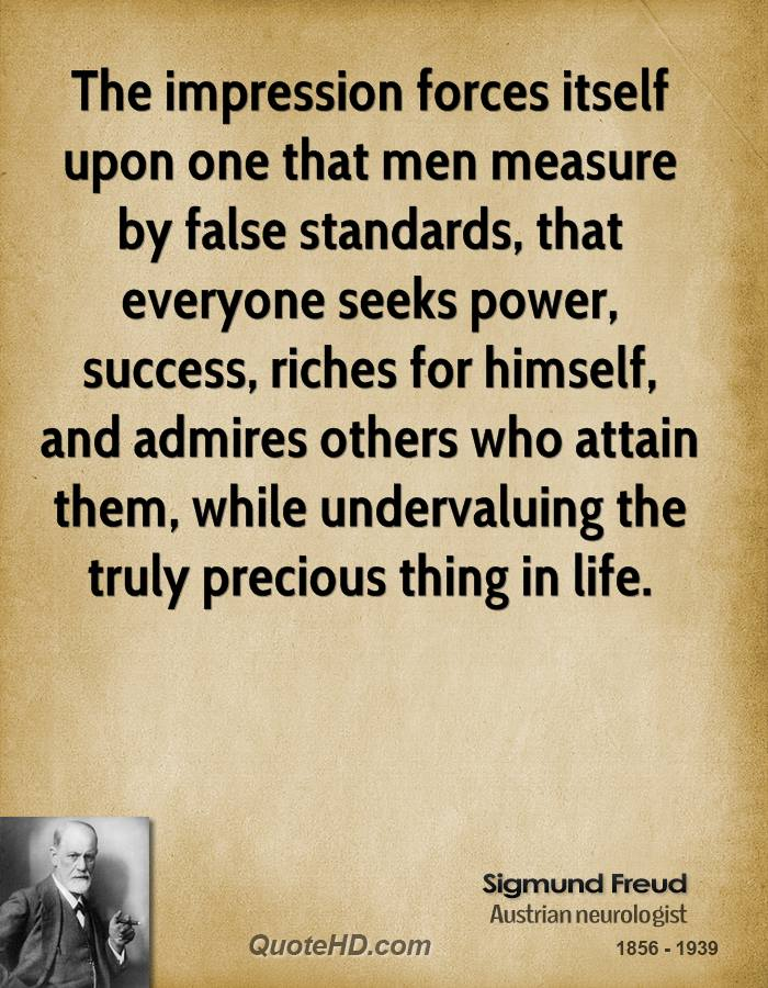 The impression forces itself upon one that men measure by false standards, that everyone seeks power, success, riches for himself, and admires others who attain them, while undervaluing the truly precious thing in life.