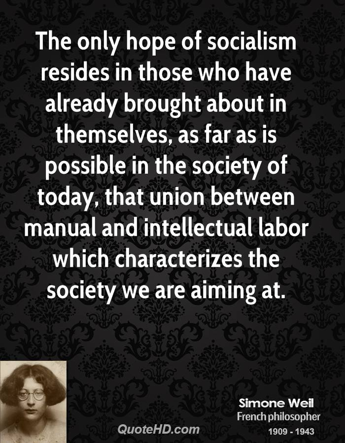 The only hope of socialism resides in those who have already brought about in themselves, as far as is possible in the society of today, that union between manual and intellectual labor which characterizes the society we are aiming at.