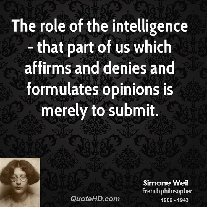 The role of the intelligence - that part of us which affirms and denies and formulates opinions is merely to submit.